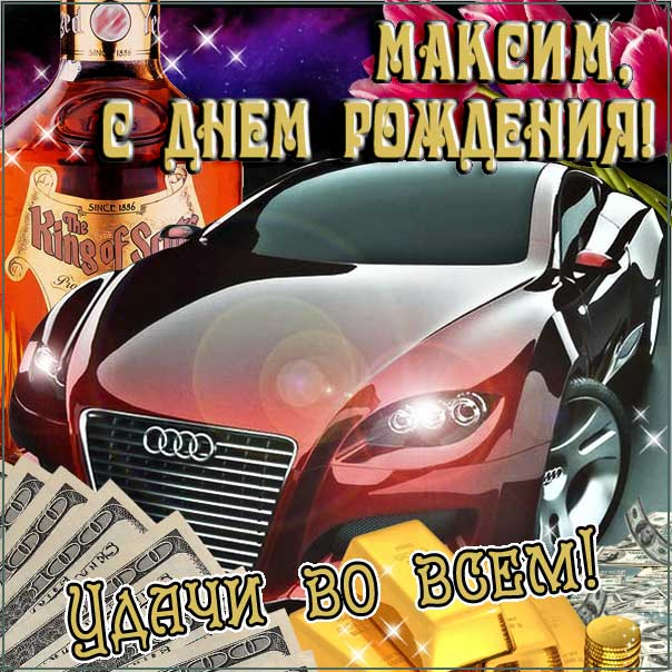 С днем рождения Максим картинки, Максиму открытка с днем рождения, Макс с днем рождения, Максимка с днем рождения анимация, Максим именины картинки, поздравить Максима, для Макса с днем рождения, автомобиль, машина, доллары, коньяк